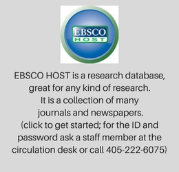 EBSCO HOST is a research database, great for any kind of research. It is a collection of many journals and newspapers. (click to get started; for the ID and password ask a staff member at the circulation desk or call 405-222-6075)