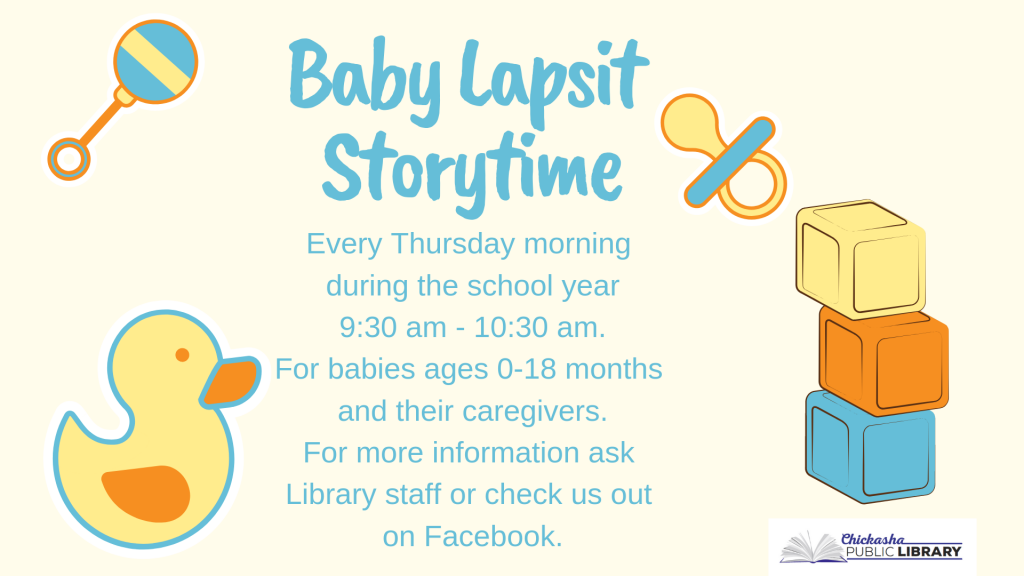 Cute illustrated duck, pacifier, and rattle draw attention to the text which details the Library's baby lapsit program. Baby Lapsit Storytime every Thursday morning during the school year 9:30 am - 10:30 am. For babies ages 0-18 months and their caregivers. For more information ask Library staff or check us out on Facebook.