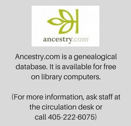 Ancestry.com is a genealogical database. It is available for free on library computers. (For more information, ask staff at the circulation desk or call 405-222-6075)