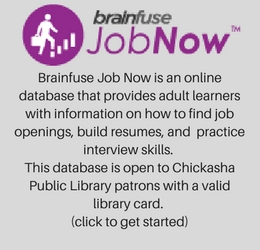 Brainfuse Job Now is an online database that provides adult learners with information on how to find job openings, build resumes, and practice interview skills. This database is open to Chickasha Public Library patrons with a valid library card. (click to get started)