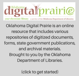 Oklahoma Digital Prairie is an online resource that includes various repositories of digitized documents, forms, state government publications, and archival materials. Brought to you by the Oklahoma Department of Libraries. (click to get started)