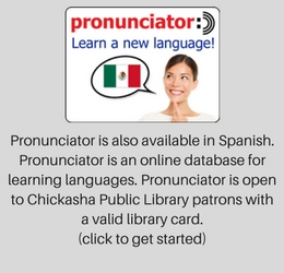 Pronunciator is also available in Spanish. Pronunciator is an online database for learning languages. Pronunciator is open to Chickasha Public Library patrons with a valid library card. (click to get started)
