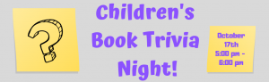 Childrens Book Trivia Night October 17th at 5:00 pm.